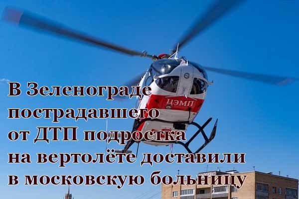 v-zelenograde-postradavshego-ot-dtp-podrostka-na-vertolyote-dostavili-v-moskovskuyu-bol-nitsu