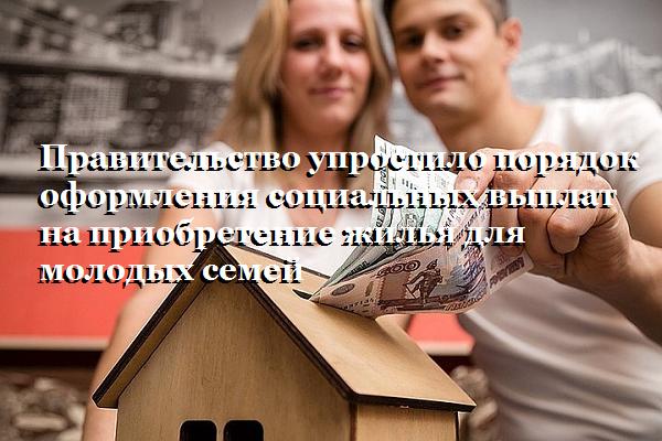 Правительство упростило порядок оформления социальных выплат на приобретение жилья для молодых семей