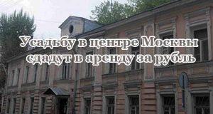 usad-bu-v-tsentre-moskvy-sdadut-v-arendu-za-rubl